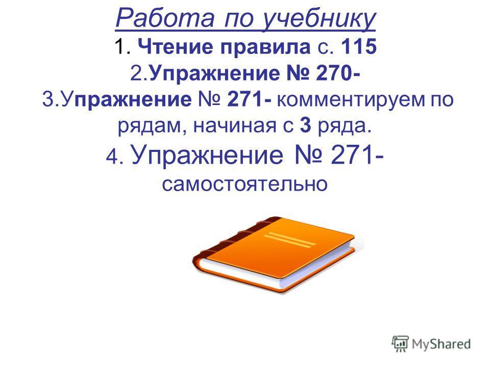 Работа по учебнику 1. Чтение правила с. 115 2.Упражнение 270- 3.Упражнение 271- комментируем по рядам, начиная с 3 ряда. 4. Упражнение 271- самостоятельно