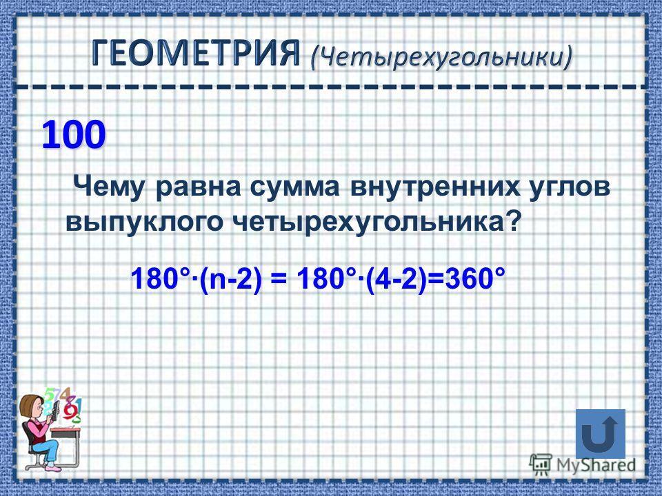 100 Чему равна сумма внутренних углов выпуклого четырехугольника? 180°·(n-2) = 180°·(4-2)=360°