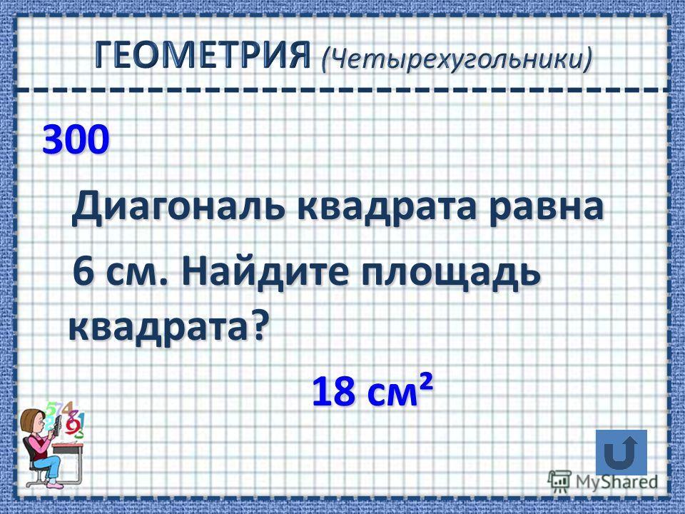 300 Диагональ квадрата равна Диагональ квадрата равна 6 см. Найдите площадь квадрата? 6 см. Найдите площадь квадрата? 18 см² 18 см²