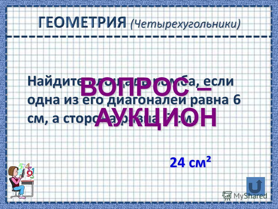 Найдите площадь ромба, если одна из его диагоналей равна 6 см, а сторона равна 5 см. Найдите площадь ромба, если одна из его диагоналей равна 6 см, а сторона равна 5 см. 24 см² 24 см² ВОПРОС – АУКЦИОН АУКЦИОН