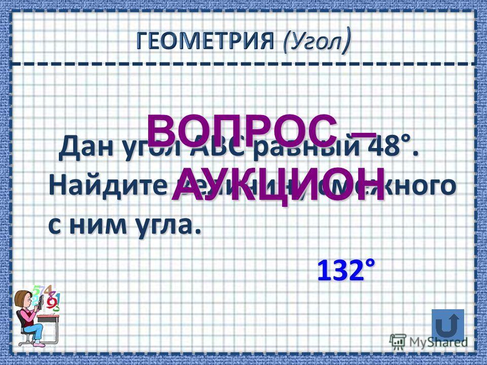 Дан угол АВС равный 48°. Найдите величину смежного с ним угла. Дан угол АВС равный 48°. Найдите величину смежного с ним угла. 132° 132° ВОПРОС – АУКЦИОН АУКЦИОН