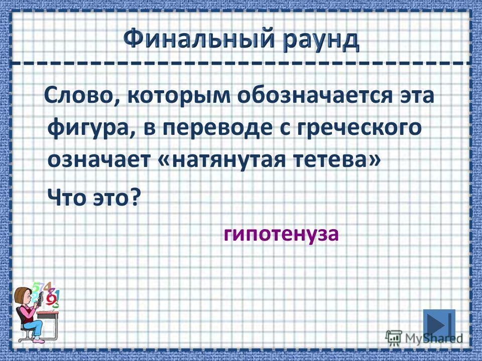 Слово, которым обозначается эта фигура, в переводе с греческого означает «натянутая тетева» Что это? гипотенуза