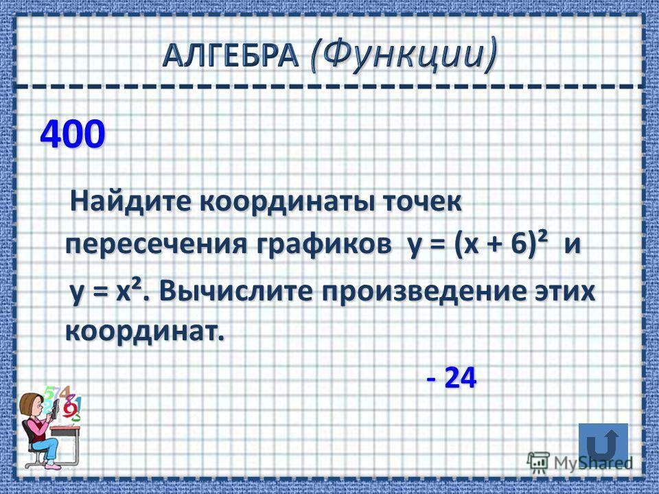 400 Найдите координаты точек пересечения графиков у = (х + 6)² и Найдите координаты точек пересечения графиков у = (х + 6)² и у = х². Вычислите произведение этих координат. у = х². Вычислите произведение этих координат. - 24 - 24