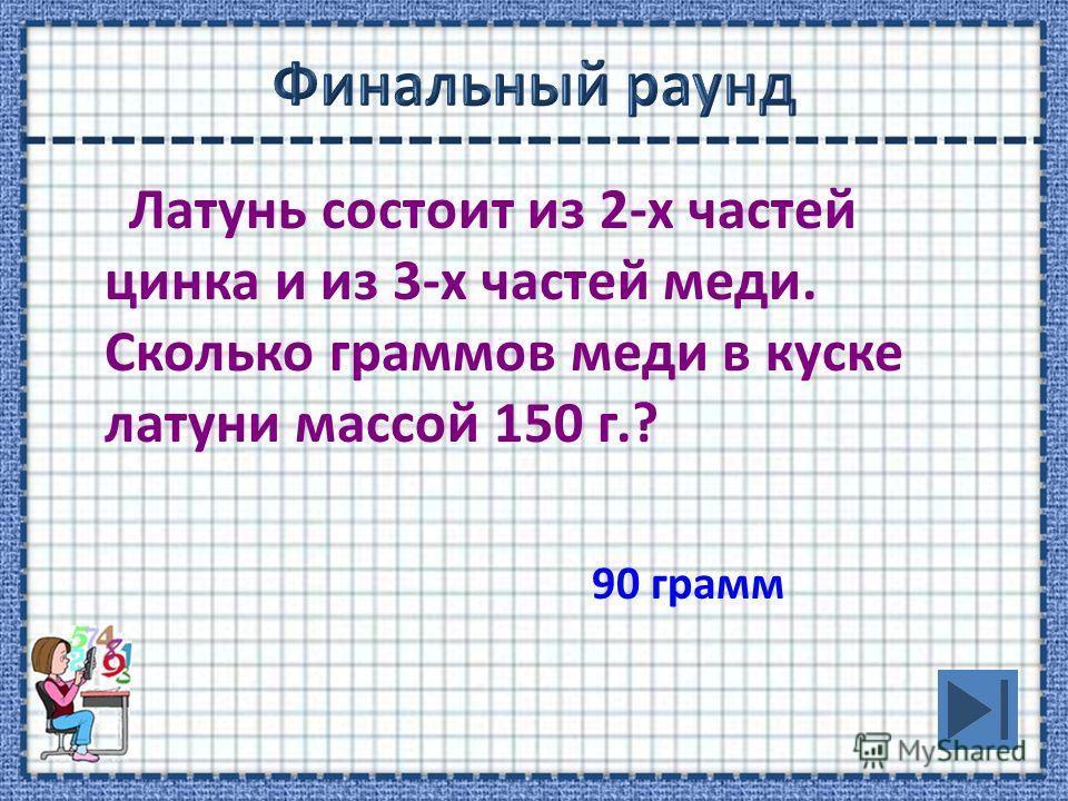 Латунь состоит из 2-х частей цинка и из 3-х частей меди. Сколько граммов меди в куске латуни массой 150 г.? 90 грамм