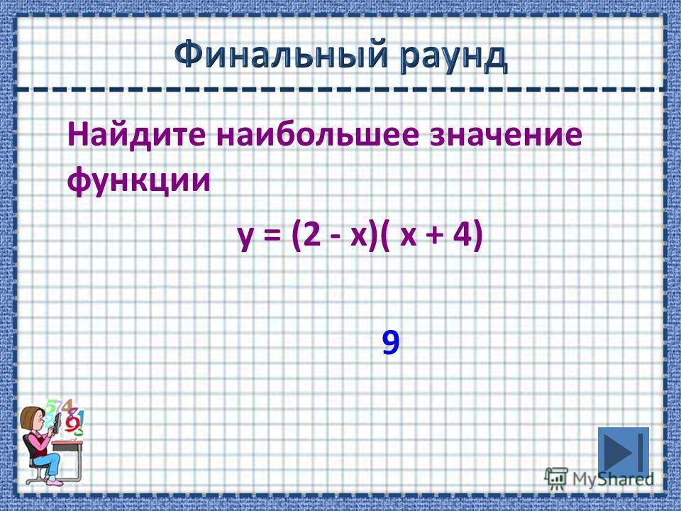 Найдите наибольшее значение функции у = (2 - х)( х + 4) 9