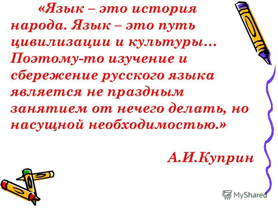 «Язык – это история народа. Язык – это путь цивилизации и культуры… Поэтому-то изучение и сбережение русского языка является не праздным занятием от нечего делать, но насущной необходимостью.» А.И.Куприн