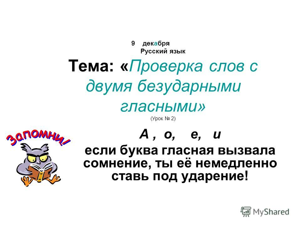 9 декабря Русский язык Тема: «Проверка слов с двумя безударными гласными» (Урок 2) А, о, е, и если буква гласная вызвала сомнение, ты её немедленно ставь под ударение!