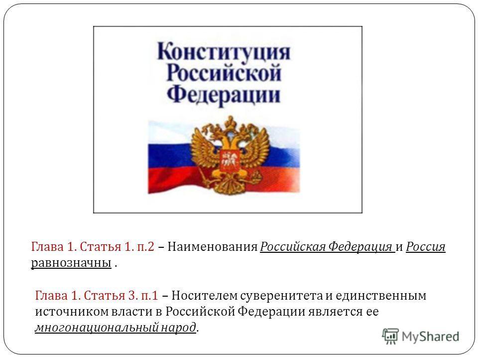 Глава 1. Статья 1. п.2 – Наименования Российская Федерация и Россия равнозначны. Глава 1. Статья 3. п.1 – Носителем суверенитета и единственным источником власти в Российской Федерации является ее многонациональный народ.