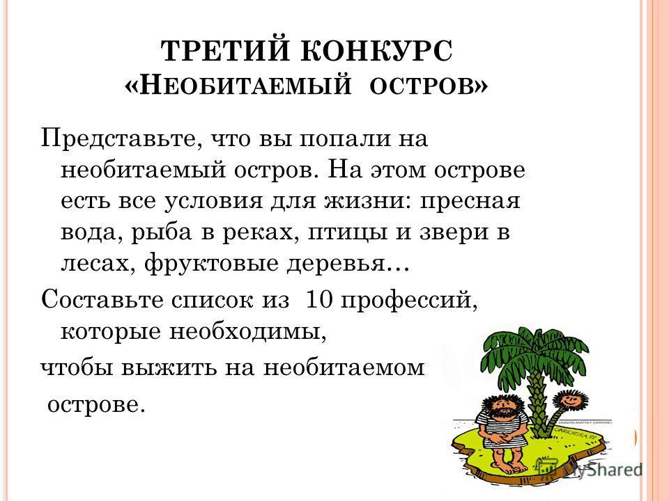 ТРЕТИЙ КОНКУРС «Н ЕОБИТАЕМЫЙ ОСТРОВ » Представьте, что вы попали на необитаемый остров. На этом острове есть все условия для жизни: пресная вода, рыба в реках, птицы и звери в лесах, фруктовые деревья… Составьте список из 10 профессий, которые необхо