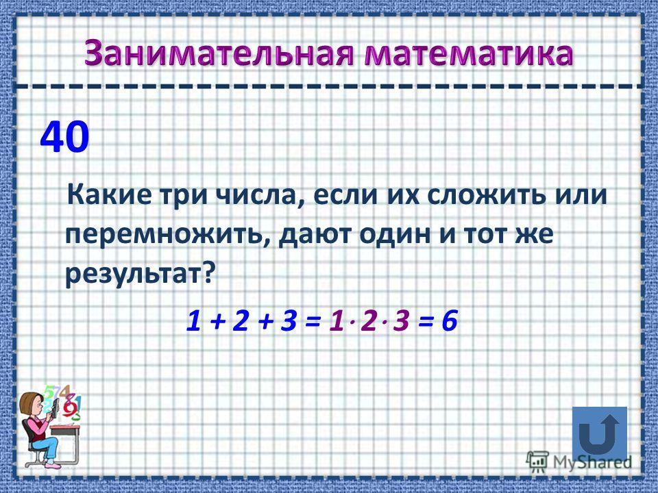 40 Какие три числа, если их сложить или перемножить, дают один и тот же результат? 1 + 2 + 3 = 1 2 3 = 6