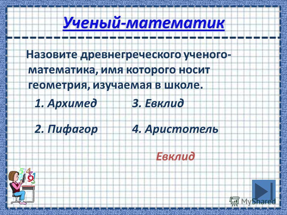 Назовите древнегреческого ученого- математика, имя которого носит геометрия, изучаемая в школе. 1. Архимед3. Евклид 2. Пифагор4. Аристотель Евклид