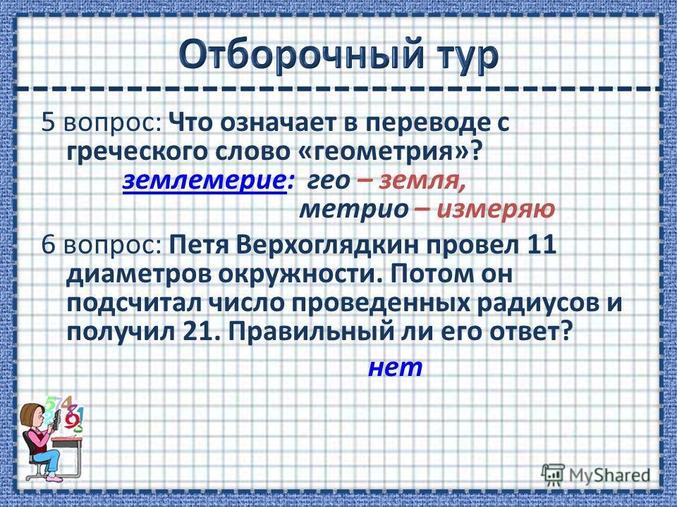 5 вопрос: Что означает в переводе с греческого слово «геометрия»? землемерие: гео – земля, метрио – измеряю 6 вопрос: Петя Верхоглядкин провел 11 диаметров окружности. Потом он подсчитал число проведенных радиусов и получил 21. Правильный ли его отве