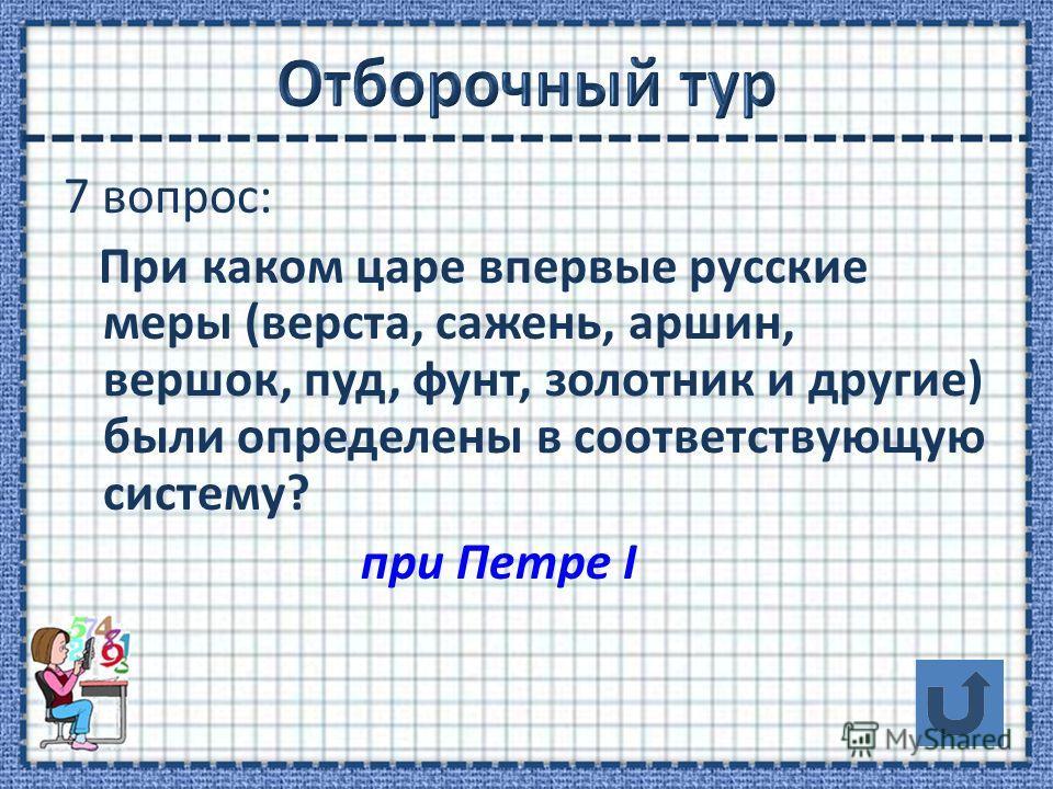 7 вопрос: При каком царе впервые русские меры (верста, сажень, аршин, вершок, пуд, фунт, золотник и другие) были определены в соответствующую систему? при Петре I