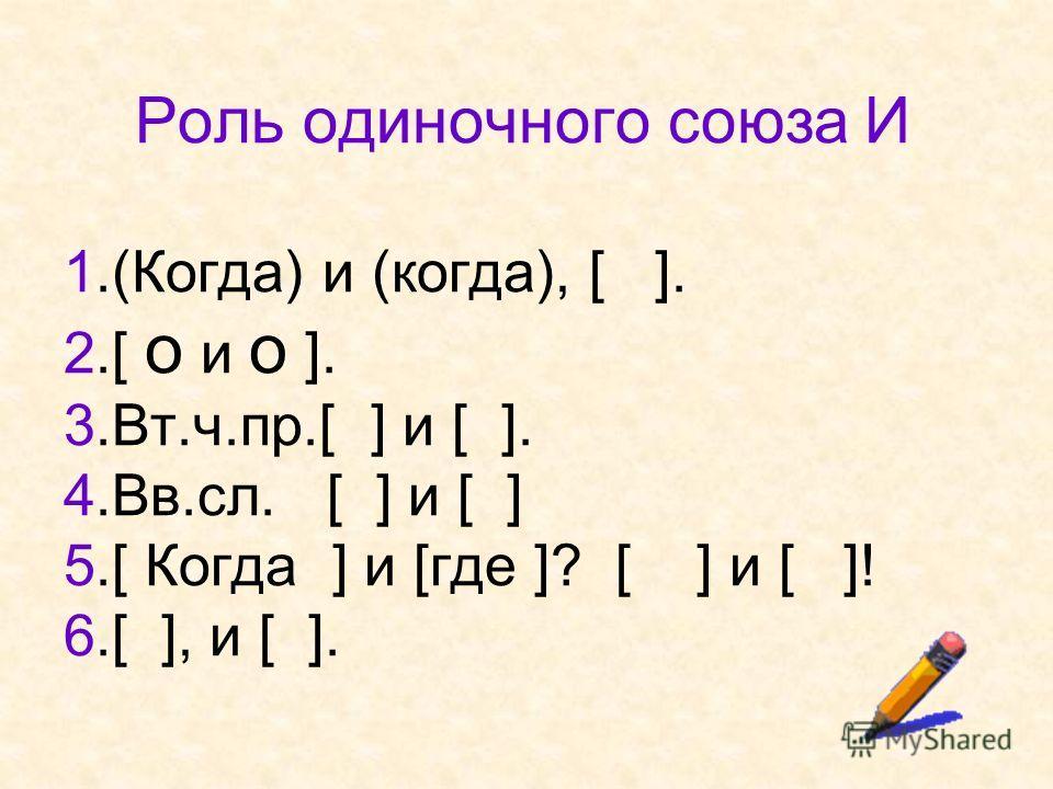 Роль одиночного союза И 1.(Когда) и (когда), [ ]. 2.[ o и o ]. 3.Вт.ч.пр.[ ] и [ ]. 4.Вв.сл. [ ] и [ ] 5.[ Когда ] и [где ]? [ ] и [ ]! 6.[ ], и [ ].