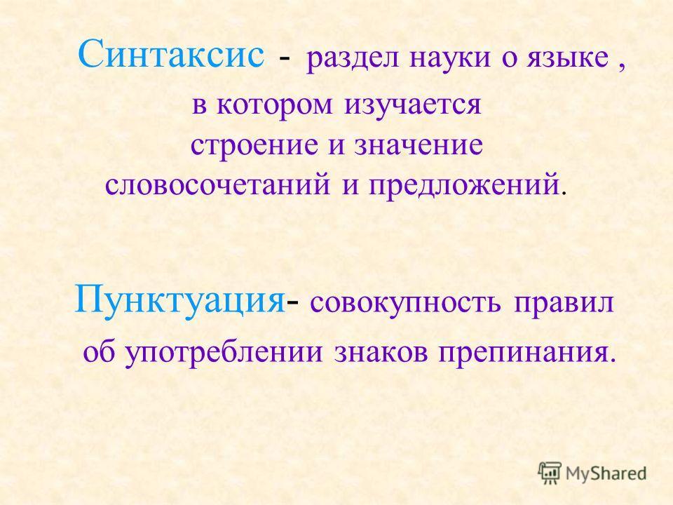 Синтаксис - раздел науки о языке, в котором изучается строение и значение словосочетаний и предложений. Пунктуация- совокупность правил об употреблении знаков препинания.