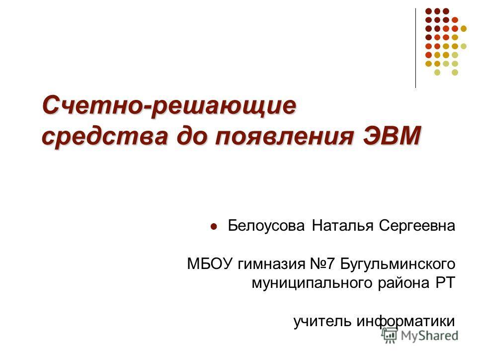 Счетно-решающие средства до появления ЭВМ Белоусова Наталья Сергеевна МБОУ гимназия 7 Бугульминского муниципального района РТ учитель информатики