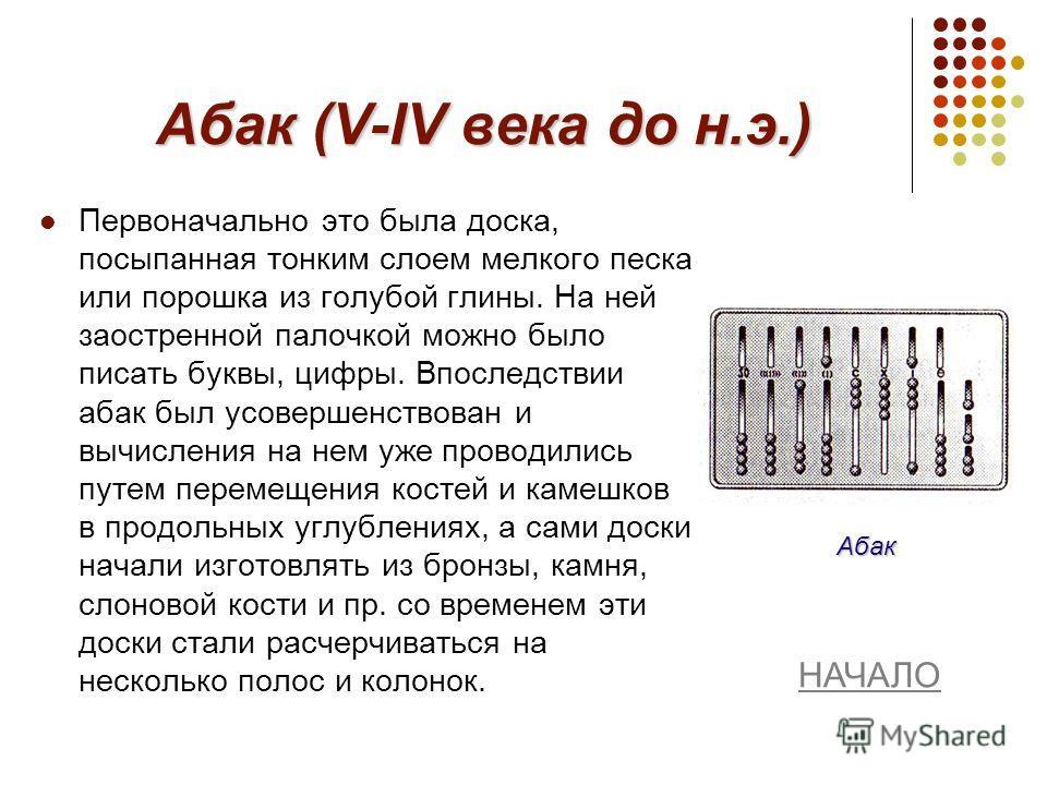Абак (V-IV века до н.э.) Первоначально это была доска, посыпанная тонким слоем мелкого песка или порошка из голубой глины. На ней заостренной палочкой можно было писать буквы, цифры. Впоследствии абак был усовершенствован и вычисления на нем уже пров