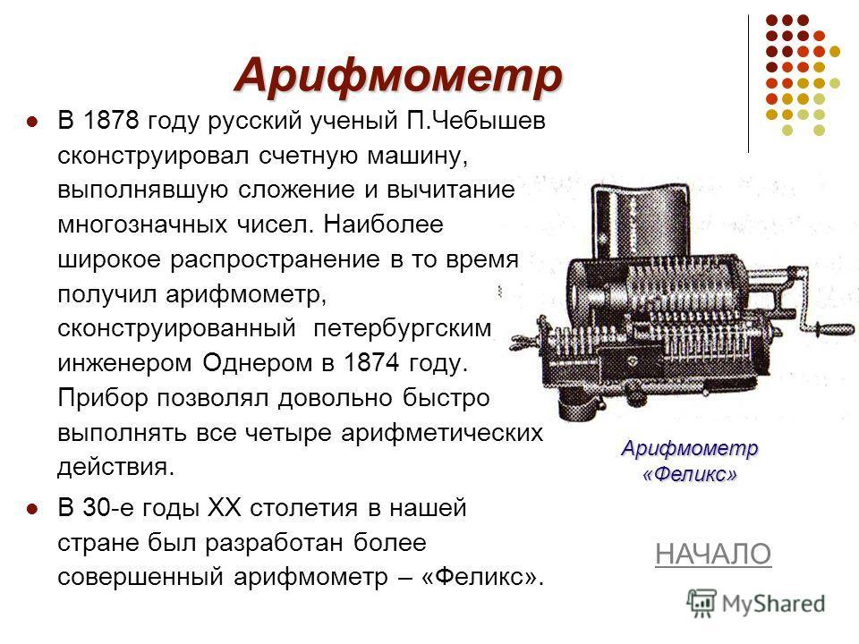 Арифмометр В 1878 году русский ученый П.Чебышев сконструировал счетную машину, выполнявшую сложение и вычитание многозначных чисел. Наиболее широкое распространение в то время получил арифмометр, сконструированный петербургским инженером Однером в 18
