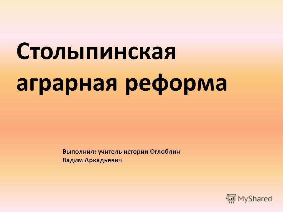 Столыпинская аграрная реформа Выполнил: учитель истории Оглоблин Вадим Аркадьевич