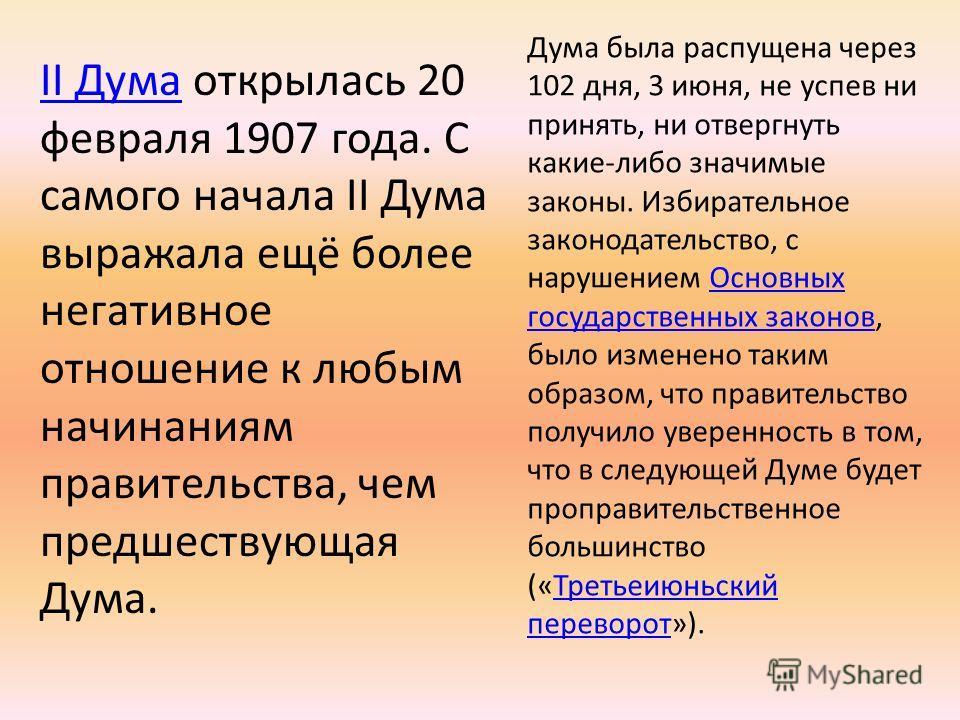 II ДумаII Дума открылась 20 февраля 1907 года. С самого начала II Дума выражала ещё более негативное отношение к любым начинаниям правительства, чем предшествующая Дума. Дума была распущена через 102 дня, 3 июня, не успев ни принять, ни отвергнуть ка