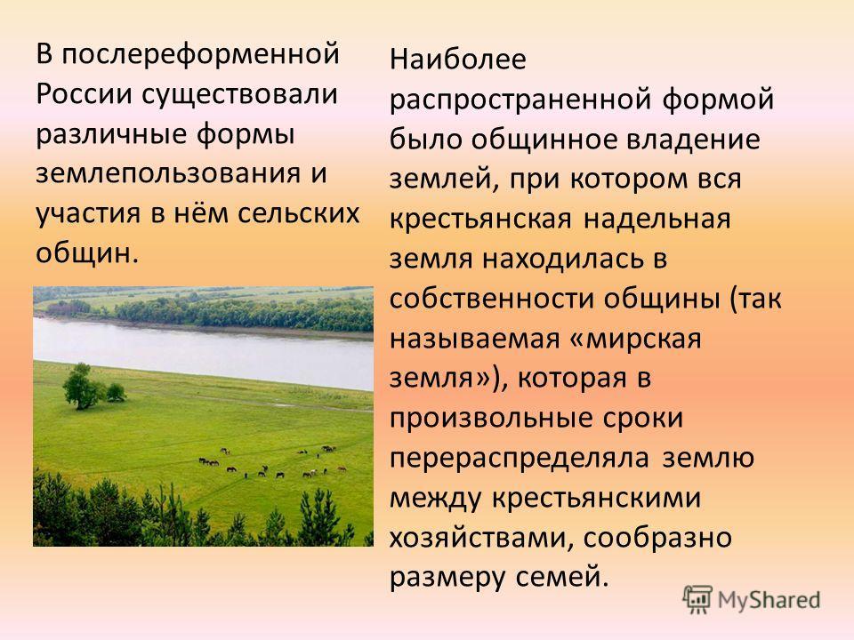 В послереформенной России существовали различные формы землепользования и участия в нём сельских общин. Наиболее распространенной формой было общинное владение землей, при котором вся крестьянская надельная земля находилась в собственности общины (та
