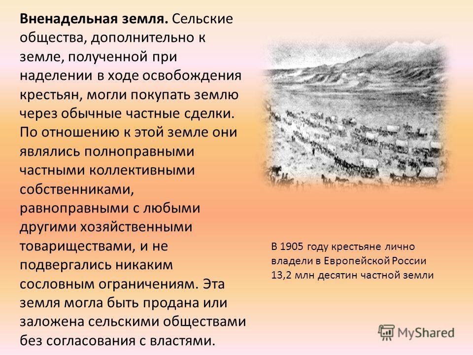 Вненадельная земля. Сельские общества, дополнительно к земле, полученной при наделении в ходе освобождения крестьян, могли покупать землю через обычные частные сделки. По отношению к этой земле они являлись полноправными частными коллективными собств