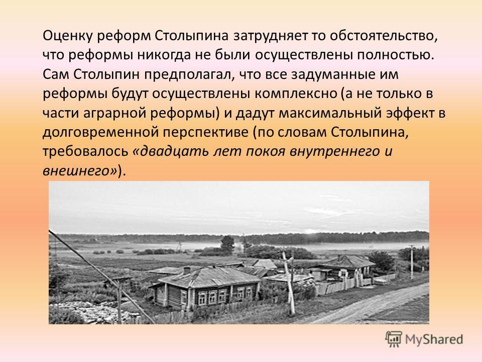 Оценку реформ Столыпина затрудняет то обстоятельство, что реформы никогда не были осуществлены полностью. Сам Столыпин предполагал, что все задуманные им реформы будут осуществлены комплексно (а не только в части аграрной реформы) и дадут максимальны