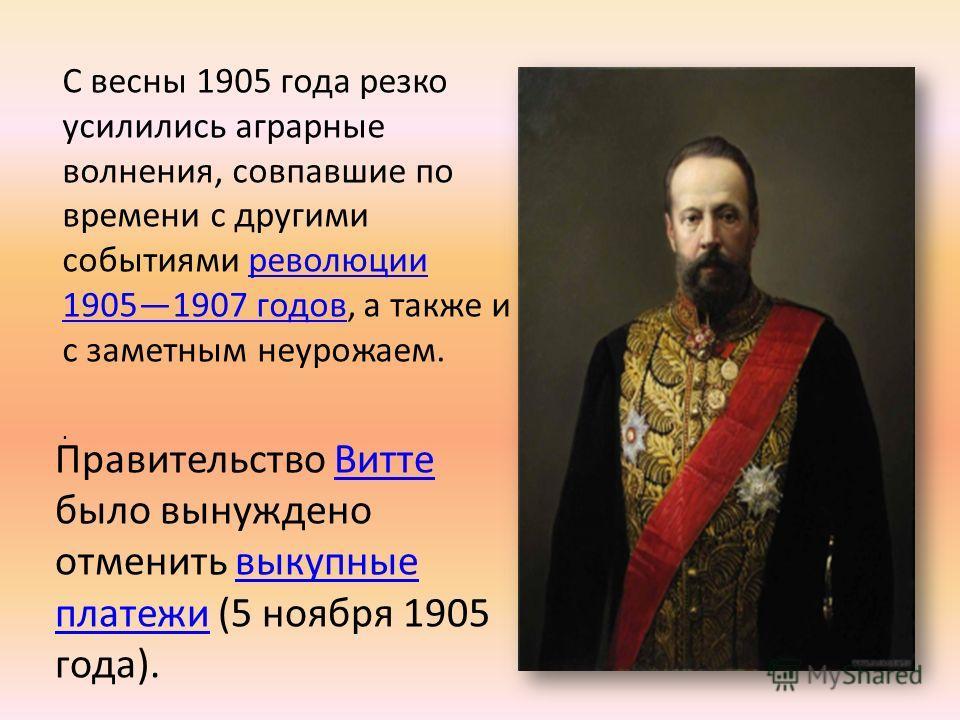 С весны 1905 года резко усилились аграрные волнения, совпавшие по времени с другими событиями революции 19051907 годов, а также и с заметным неурожаем.революции 19051907 годов. Правительство Витте было вынуждено отменить выкупные платежи (5 ноября 19