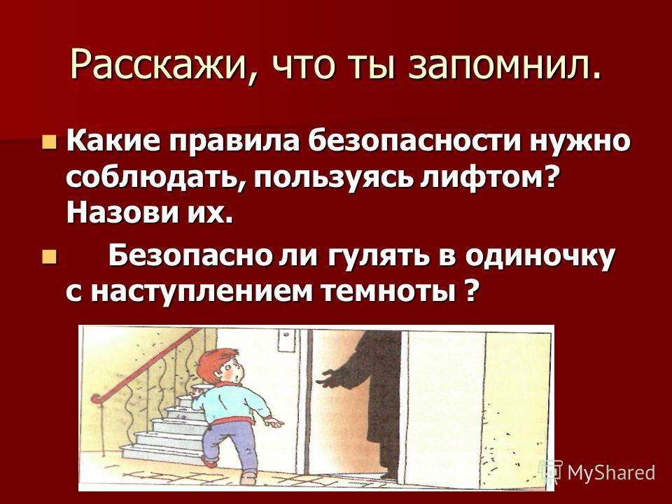 Расскажи, что ты запомнил. Какие правила безопасности нужно соблюдать, пользуясь лифтом? Назови их. Какие правила безопасности нужно соблюдать, пользуясь лифтом? Назови их. Безопасно ли гулять в одиночку с наступлением темноты ? Безопасно ли гулять в