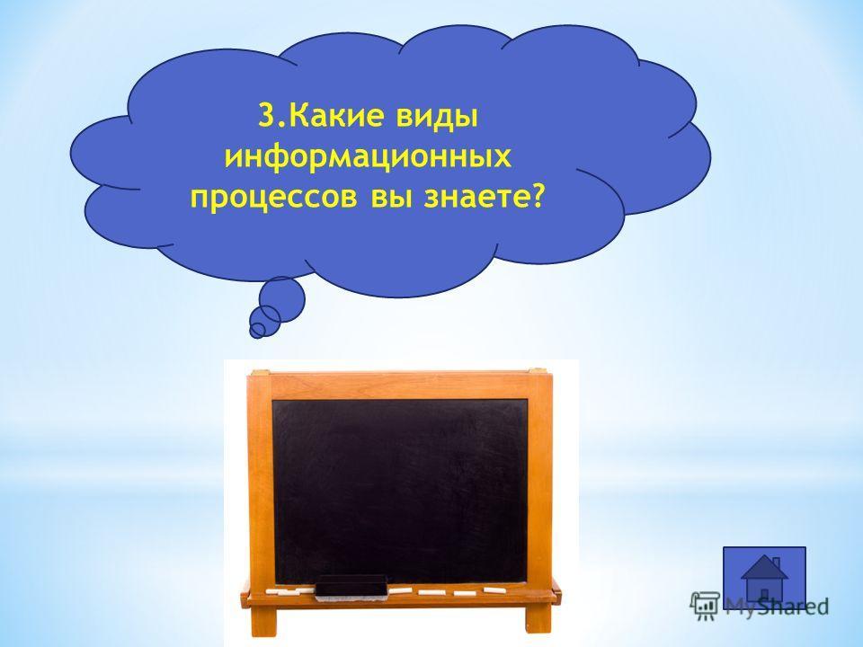 хранение,передача, обработка,поиск, получение 3.Какие виды информационных процессов вы знаете?