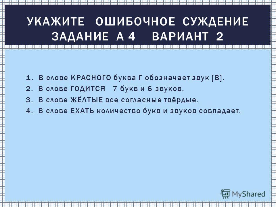 1. В слове КРАСНОГО буква Г обозначает звук [В]. 2. В слове ГОДИТСЯ 7 букв и 6 звуков. 3. В слове ЖЁЛТЫЕ все согласные твёрдые. 4. В слове ЕХАТЬ количество букв и звуков совпадает. УКАЖИТЕ ОШИБОЧНОЕ СУЖДЕНИЕ ЗАДАНИЕ А 4 ВАРИАНТ 2