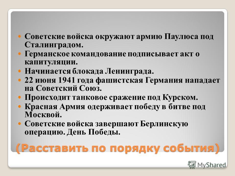 (Расставить по порядку события) Советские войска окружают армию Паулюса под Сталинградом. Германское командование подписывает акт о капитуляции. Начинается блокада Ленинграда. 22 июня 1941 года фашистская Германия нападает на Советский Союз. Происход
