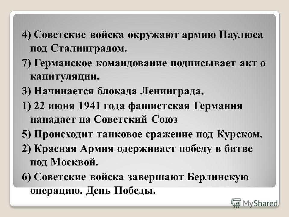 4) Советские войска окружают армию Паулюса под Сталинградом. 7) Германское командование подписывает акт о капитуляции. 3) Начинается блокада Ленинграда. 1) 22 июня 1941 года фашистская Германия нападает на Советский Союз 5) Происходит танковое сражен