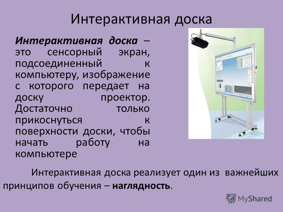 Интерактивная доска Интерактивная доска – это сенсорный экран, подсоединенный к компьютеру, изображение с которого передает на доску проектор. Достаточно только прикоснуться к поверхности доски, чтобы начать работу на компьютере Интерактивная доска р