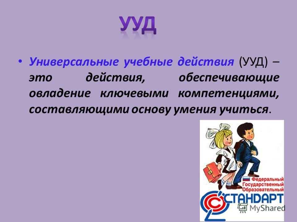Универсальные учебные действия (УУД) – это действия, обеспечивающие овладение ключевыми компетенциями, составляющими основу умения учиться.