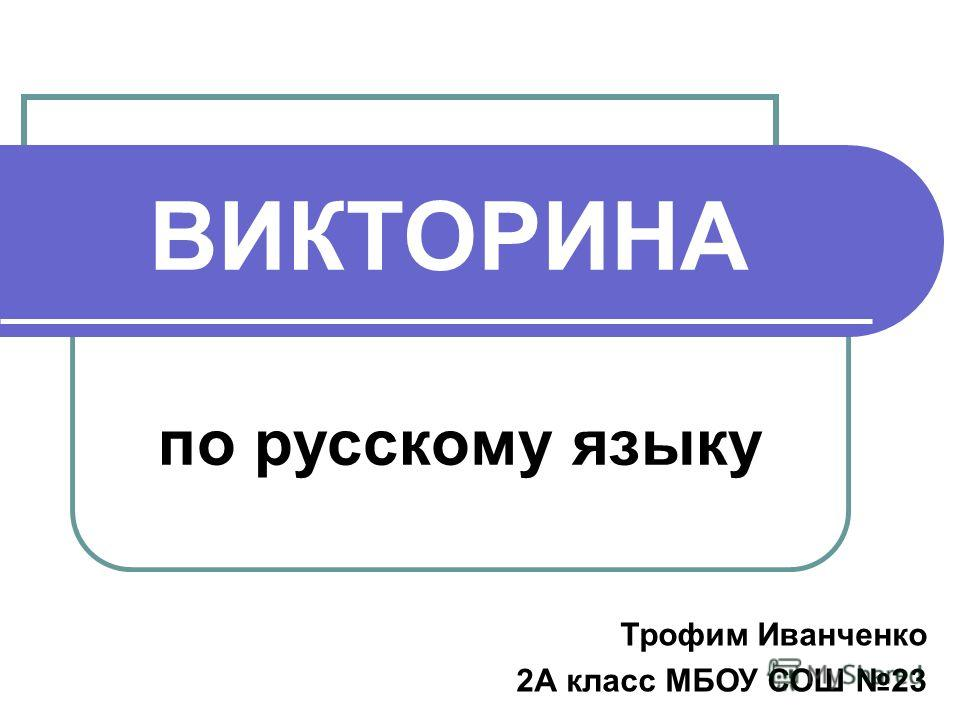 ВИКТОРИНА по русскому языку Трофим Иванченко 2А класс МБОУ СОШ 23