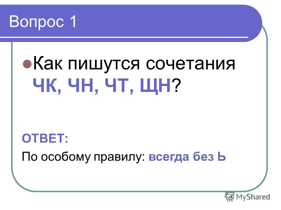 Вопрос 1 Как пишутся сочетания ЧК, ЧН, ЧТ, ЩН? ОТВЕТ: По особому правилу: всегда без Ь