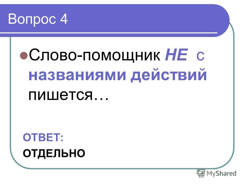 Вопрос 4 Слово-помощник НЕ с названиями действий пишется… ОТВЕТ: ОТДЕЛЬНО