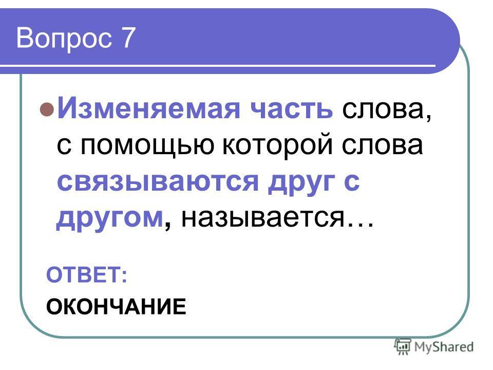 Вопрос 7 Изменяемая часть слова, с помощью которой слова связываются друг с другом, называется… ОТВЕТ: ОКОНЧАНИЕ