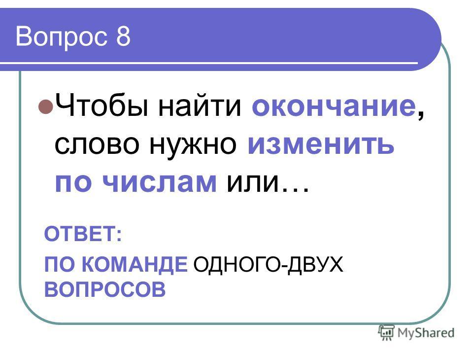 Вопрос 8 Чтобы найти окончание, слово нужно изменить по числам или… ОТВЕТ: ПО КОМАНДЕ ОДНОГО-ДВУХ ВОПРОСОВ
