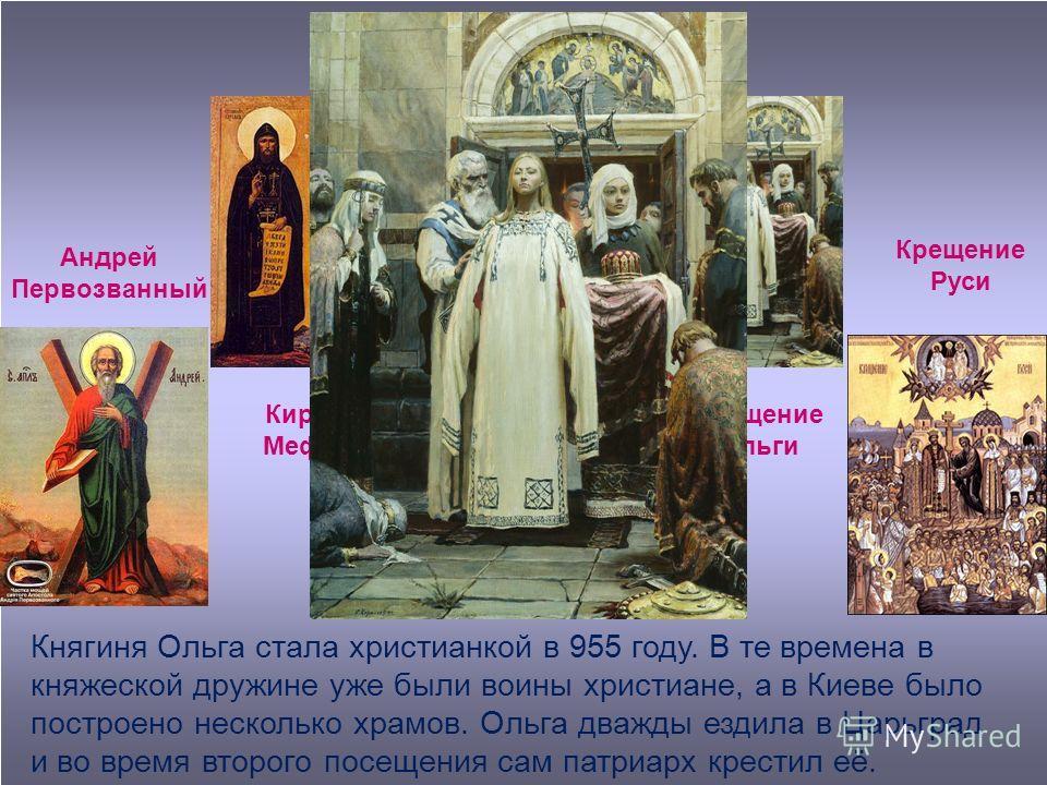Андрей Первозванный Аскольдово крещение Кирилл и Мефодий Крещение Ольги Крещение Руси Княгиня Ольга стала христианкой в 955 году. В те времена в княжеской дружине уже были воины христиане, а в Киеве было построено несколько храмов. Ольга дважды ездил