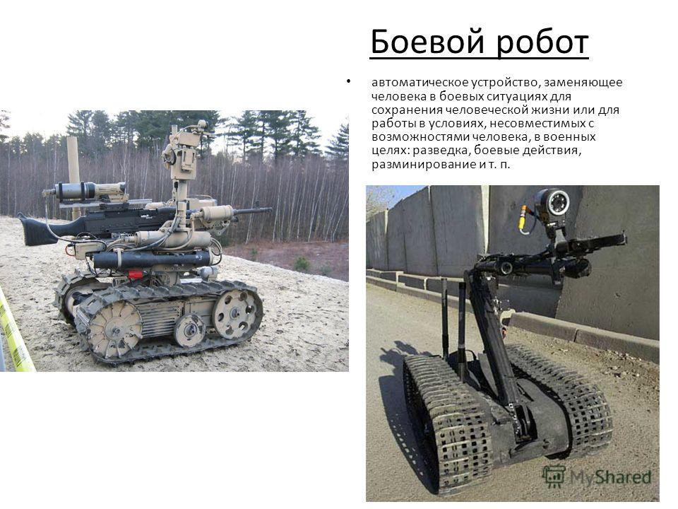 Боевой робот автоматическое устройство, заменяющее человека в боевых ситуациях для сохранения человеческой жизни или для работы в условиях, несовместимых с возможностями человека, в военных целях: разведка, боевые действия, разминирование и т. п.