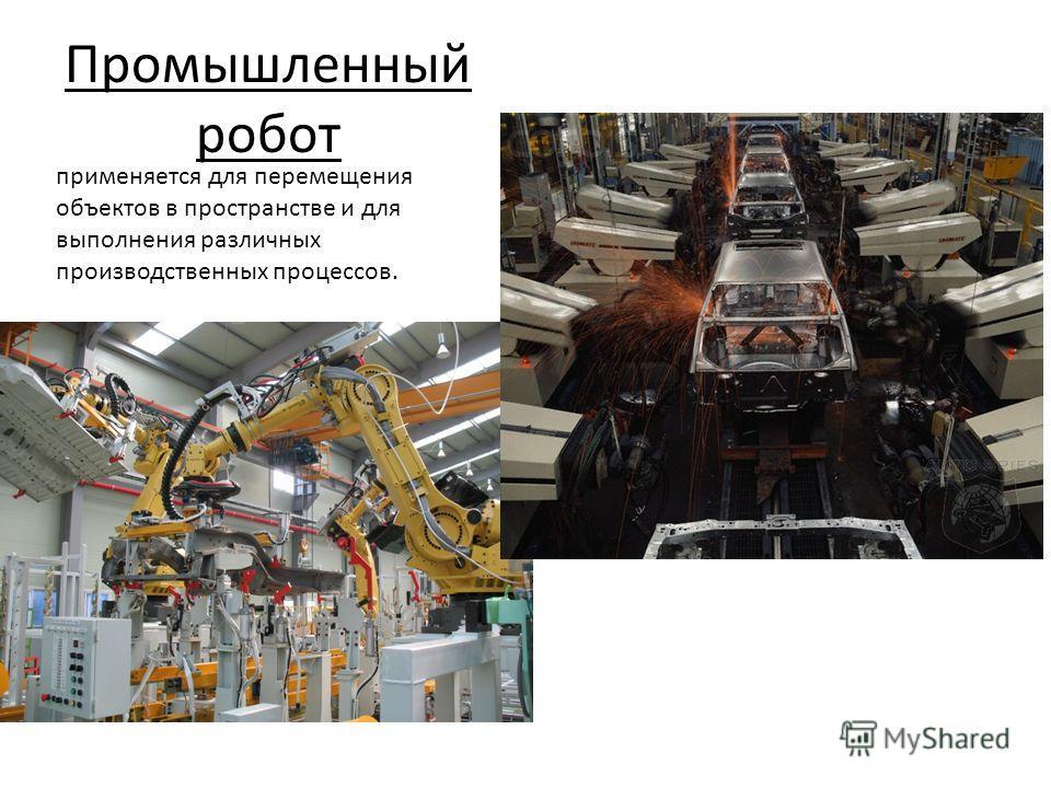 Промышленный робот применяется для перемещения объектов в пространстве и для выполнения различных производственных процессов.