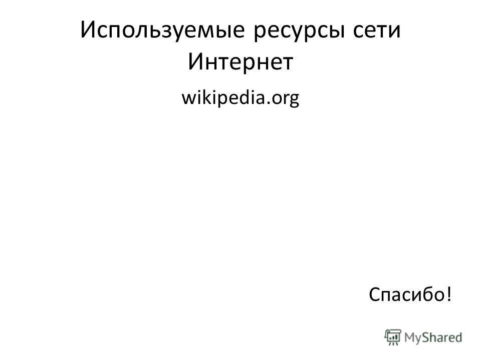 Используемые ресурсы сети Интернет wikipedia.org Спасибо!