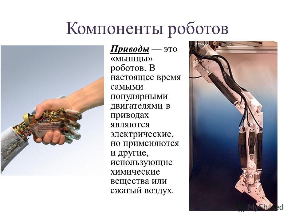 Компоненты роботов Приводы это «мышцы» роботов. В настоящее время самыми популярными двигателями в приводах являются электрические, но применяются и другие, использующие химические вещества или сжатый воздух.