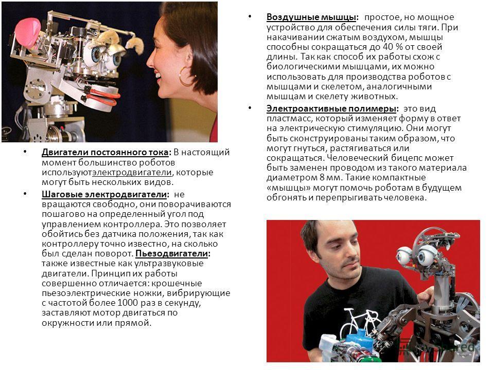 Двигатели постоянного тока: В настоящий момент большинство роботов используютэлектродвигатели, которые могут быть нескольких видов. Шаговые электродвигатели: не вращаются свободно, они поворачиваются пошагово на определенный угол под управлением конт