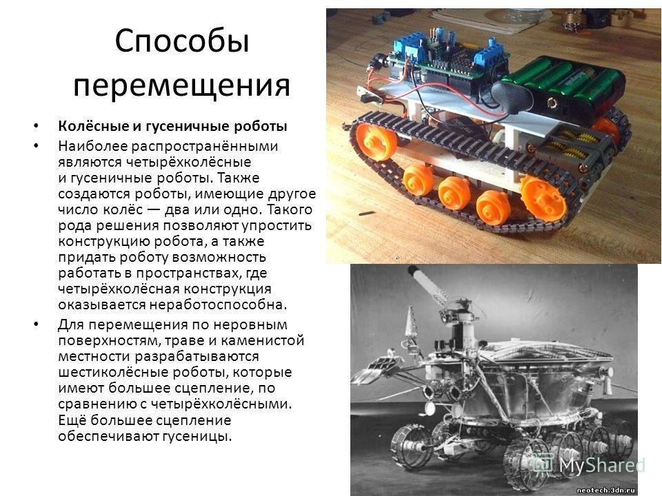Способы перемещения Колёсные и гусеничные роботы Наиболее распространёнными являются четырёхколёсные и гусеничные роботы. Также создаются роботы, имеющие другое число колёс два или одно. Такого рода решения позволяют упростить конструкцию робота, а т