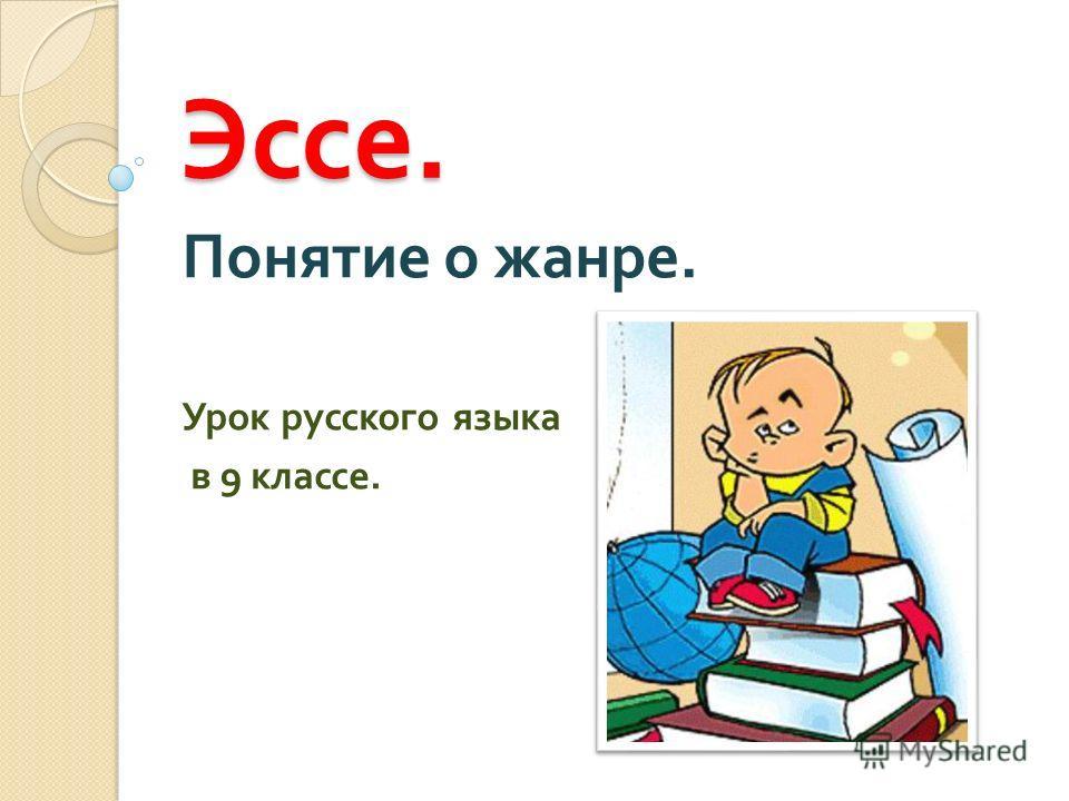 Эссе. Понятие о жанре. Урок русского языка в 9 классе.