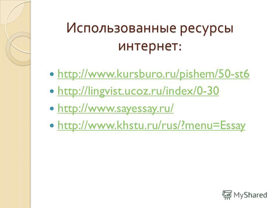Использованные ресурсы интернет : http://www.kursburo.ru/pishem/50-st6 http://lingvist.ucoz.ru/index/0-30 http://www.sayessay.ru/ http://www.khstu.ru/rus/?menu=Essay