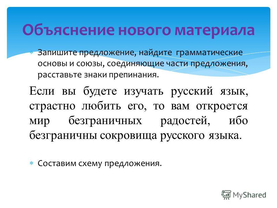 Запишите предложение, найдите грамматические основы и союзы, соединяющие части предложения, расставьте знаки препинания. Если вы будете изучать русский язык, страстно любить его, то вам откроется мир безграничных радостей, ибо безграничны сокровища р
